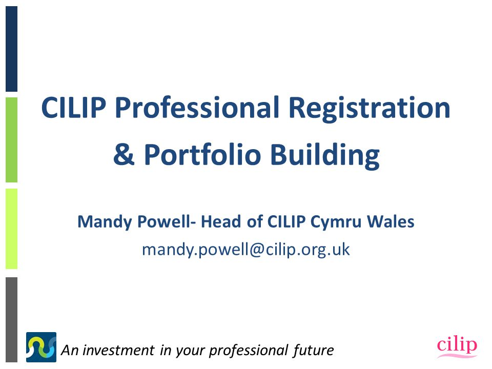 An investment in your professional future CILIP Professional Registration & Portfolio Building Mandy Powell- Head of CILIP Cymru Wales mandy.powell@cilip.org.uk