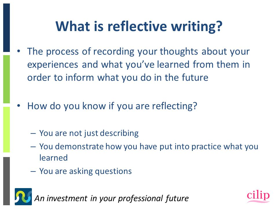 An investment in your professional future What is reflective writing.