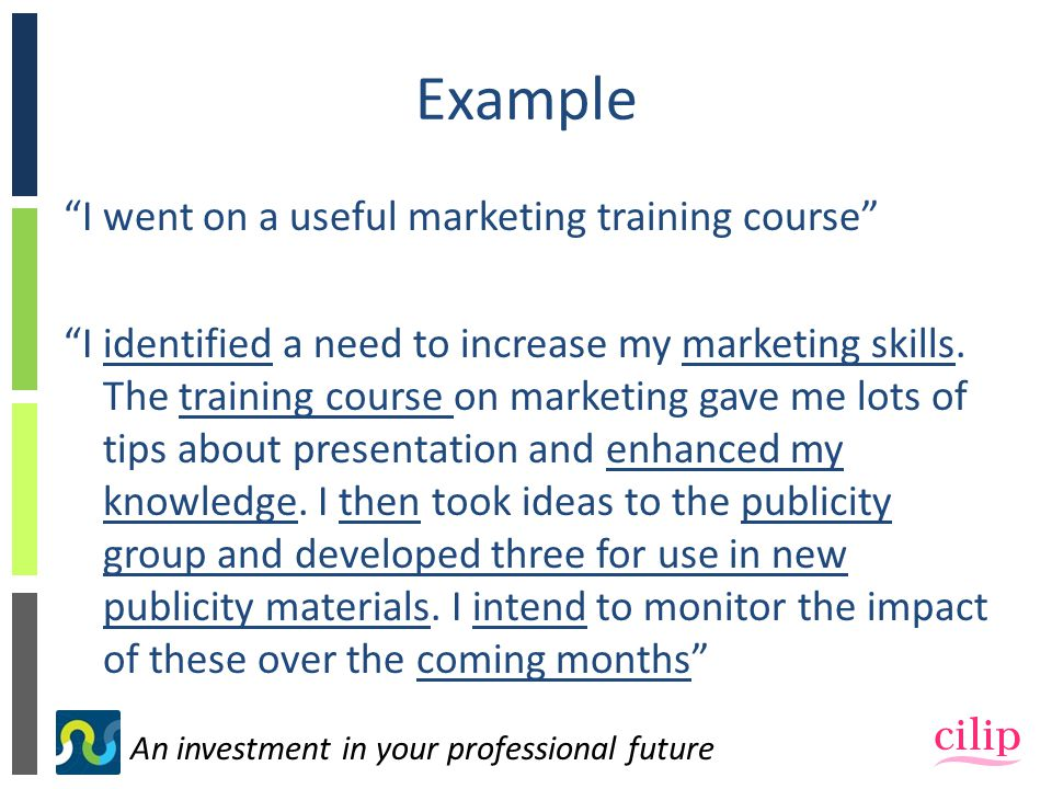 An investment in your professional future Example I went on a useful marketing training course I identified a need to increase my marketing skills.