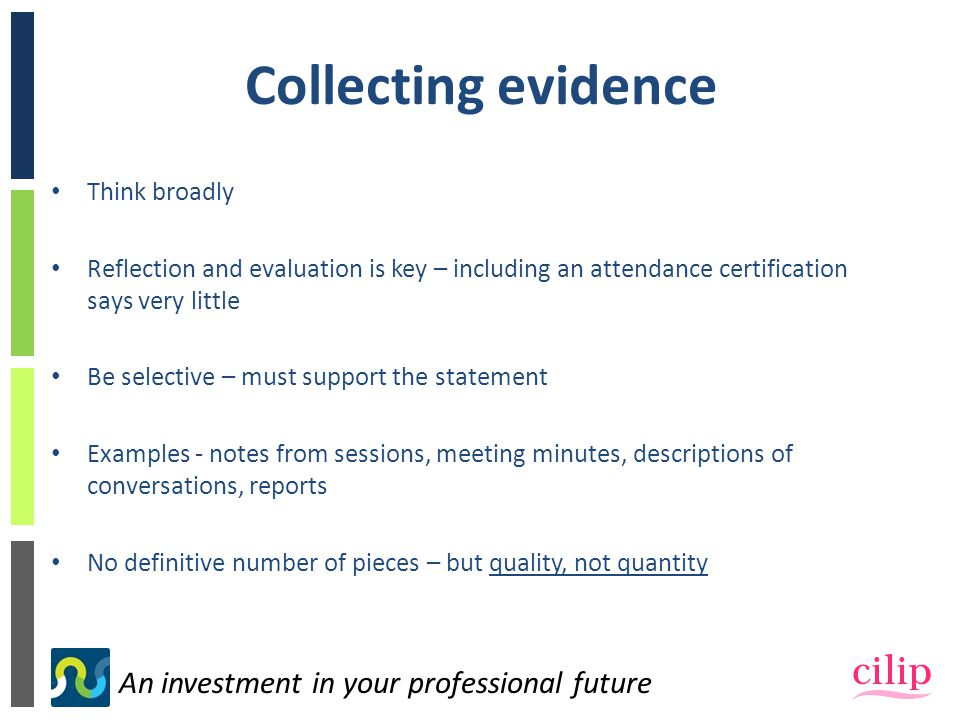 An investment in your professional future Collecting evidence Think broadly Reflection and evaluation is key – including an attendance certification says very little Be selective – must support the statement Examples - notes from sessions, meeting minutes, descriptions of conversations, reports No definitive number of pieces – but quality, not quantity