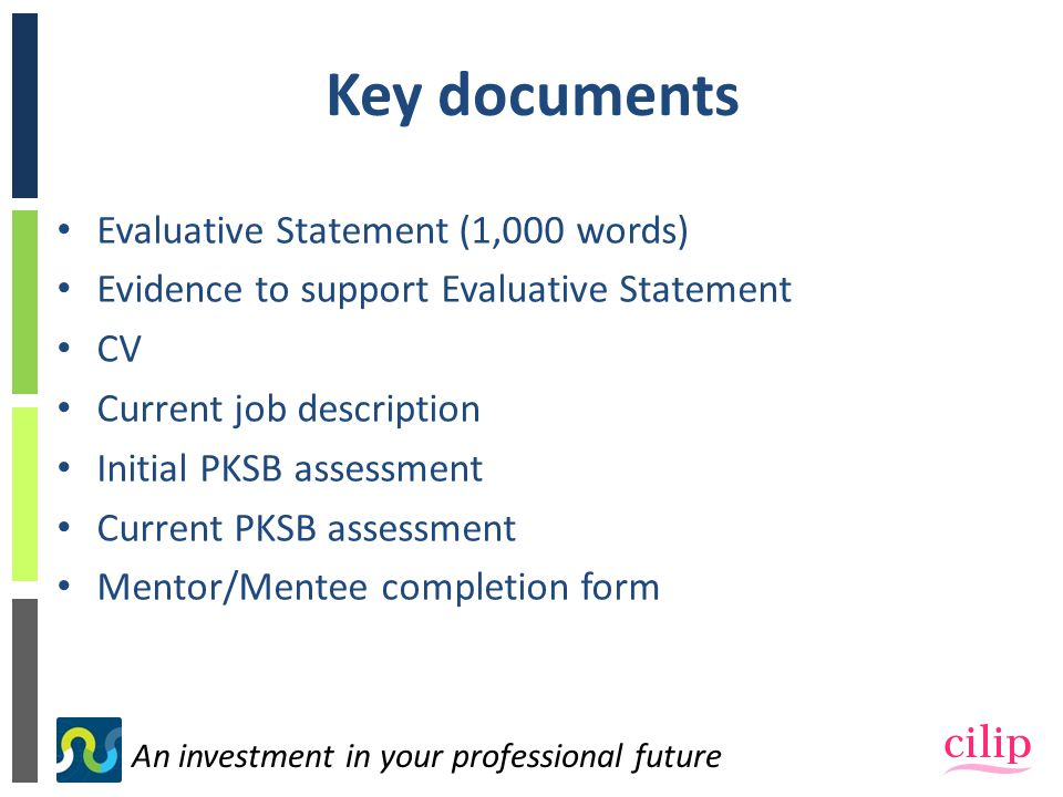 An investment in your professional future Key documents Evaluative Statement (1,000 words) Evidence to support Evaluative Statement CV Current job description Initial PKSB assessment Current PKSB assessment Mentor/Mentee completion form