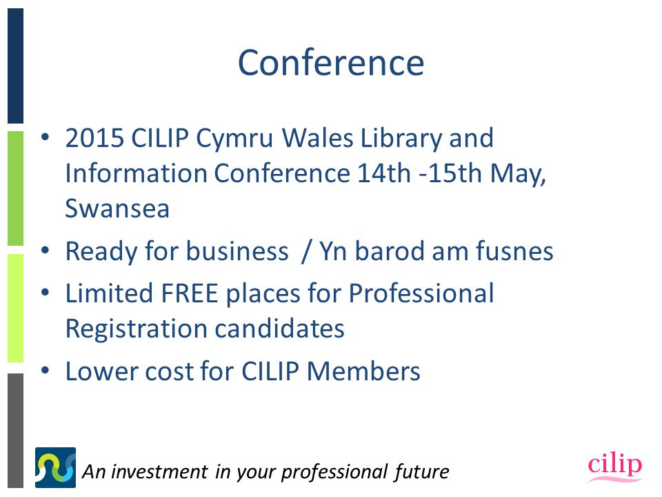 An investment in your professional future Conference 2015 CILIP Cymru Wales Library and Information Conference 14th -15th May, Swansea Ready for business / Yn barod am fusnes Limited FREE places for Professional Registration candidates Lower cost for CILIP Members