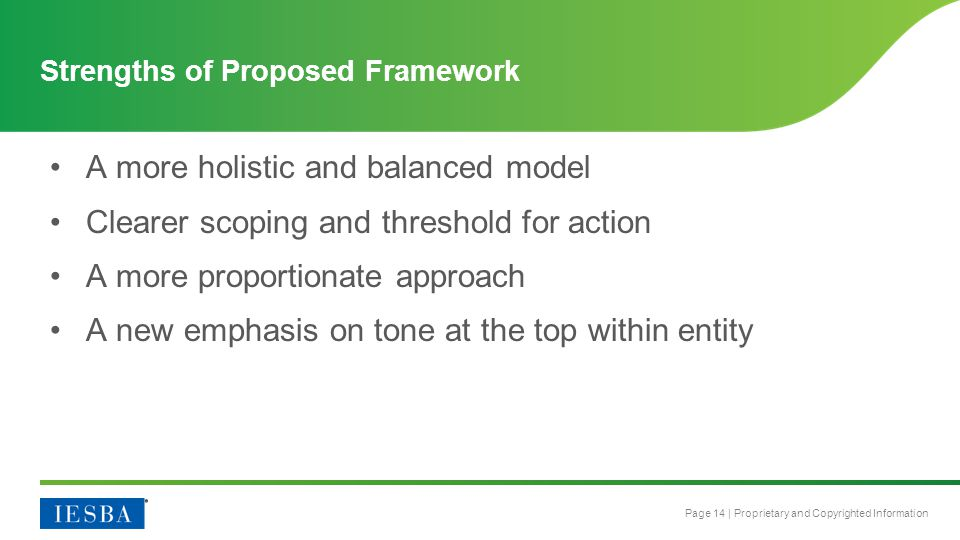 Page 14 | Proprietary and Copyrighted Information Strengths of Proposed Framework A more holistic and balanced model Clearer scoping and threshold for action A more proportionate approach A new emphasis on tone at the top within entity