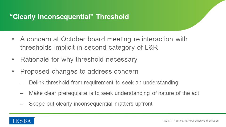 Page 8 | Proprietary and Copyrighted Information Clearly Inconsequential Threshold A concern at October board meeting re interaction with thresholds implicit in second category of L&R Rationale for why threshold necessary Proposed changes to address concern –Delink threshold from requirement to seek an understanding –Make clear prerequisite is to seek understanding of nature of the act –Scope out clearly inconsequential matters upfront