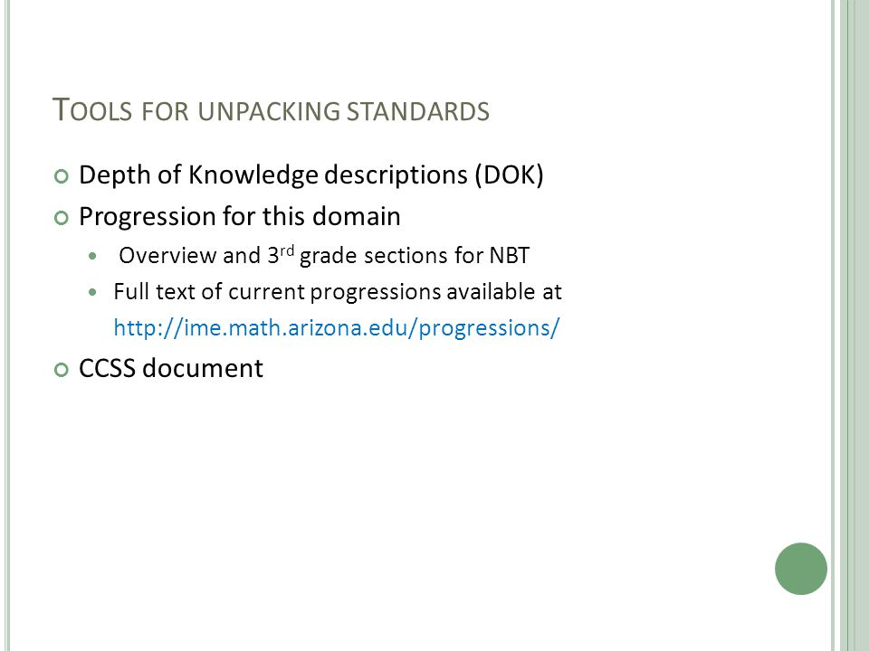 T OOLS FOR UNPACKING STANDARDS Depth of Knowledge descriptions (DOK) Progression for this domain Overview and 3 rd grade sections for NBT Full text of current progressions available at http://ime.math.arizona.edu/progressions/ CCSS document