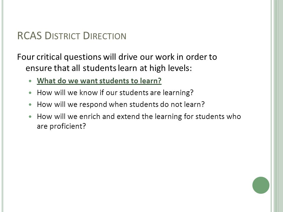 RCAS D ISTRICT D IRECTION Four critical questions will drive our work in order to ensure that all students learn at high levels: What do we want students to learn.