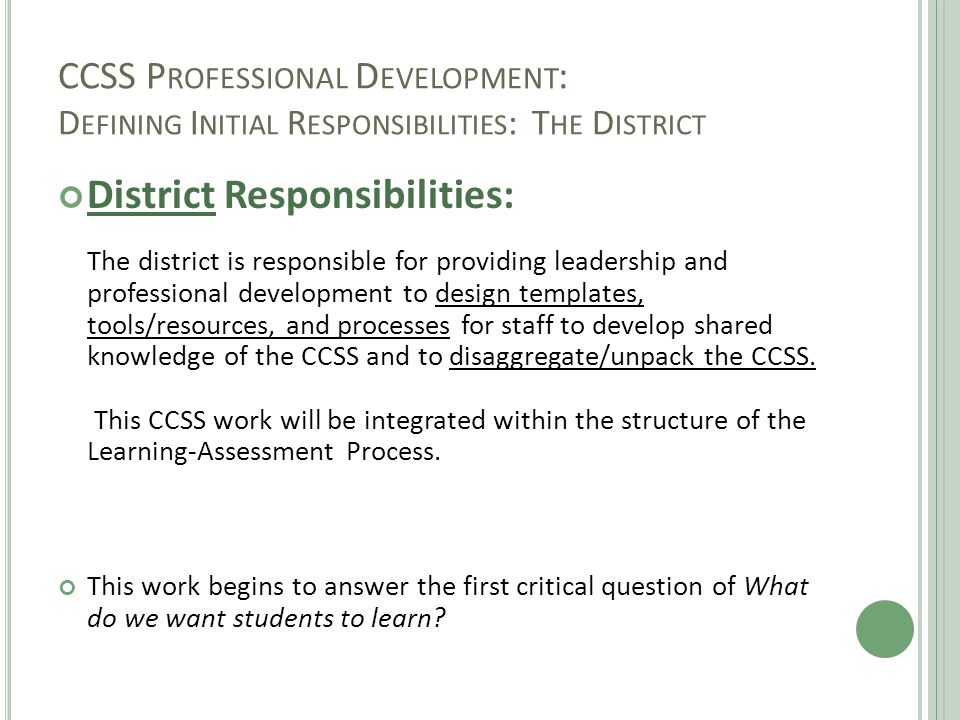 CCSS P ROFESSIONAL D EVELOPMENT : D EFINING I NITIAL R ESPONSIBILITIES : T HE D ISTRICT District Responsibilities: The district is responsible for pro
