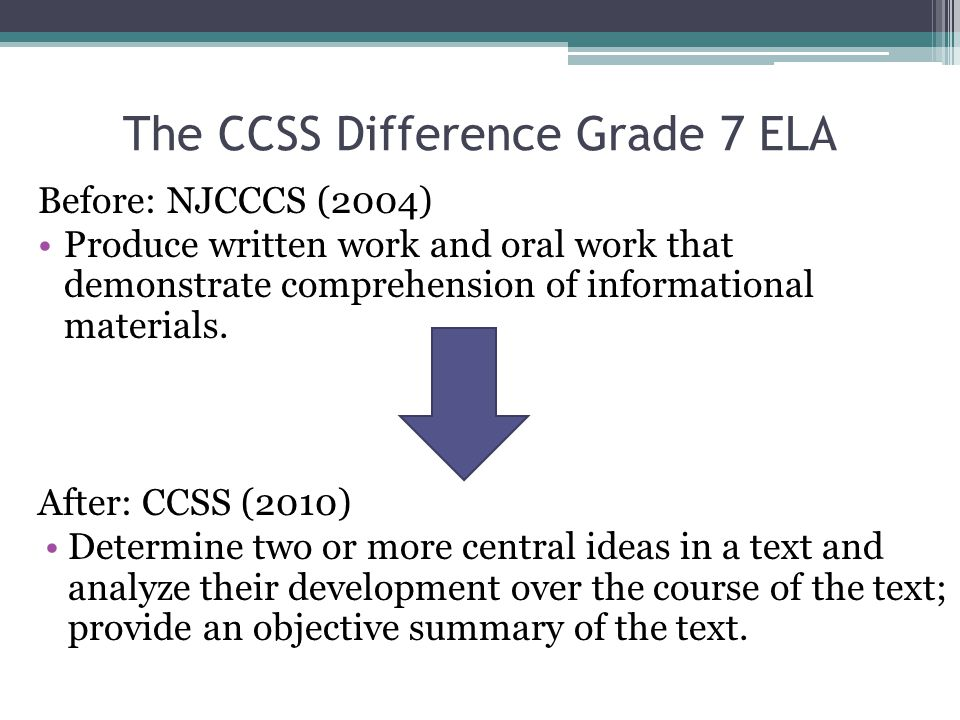 Clearer … The CCSS Difference Grade 7 ELA Before: NJCCCS (2004) Produce written work and oral work that demonstrate comprehension of informational materials.