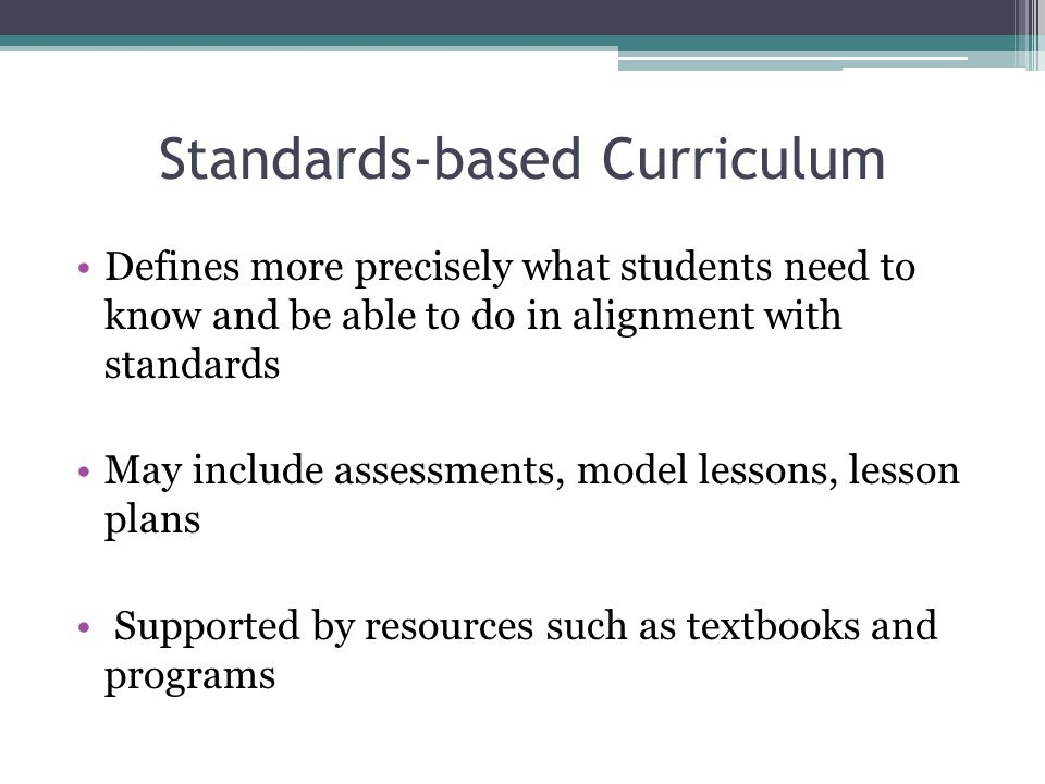 Standards-based Curriculum Defines more precisely what students need to know and be able to do in alignment with standards May include assessments, model lessons, lesson plans Supported by resources such as textbooks and programs