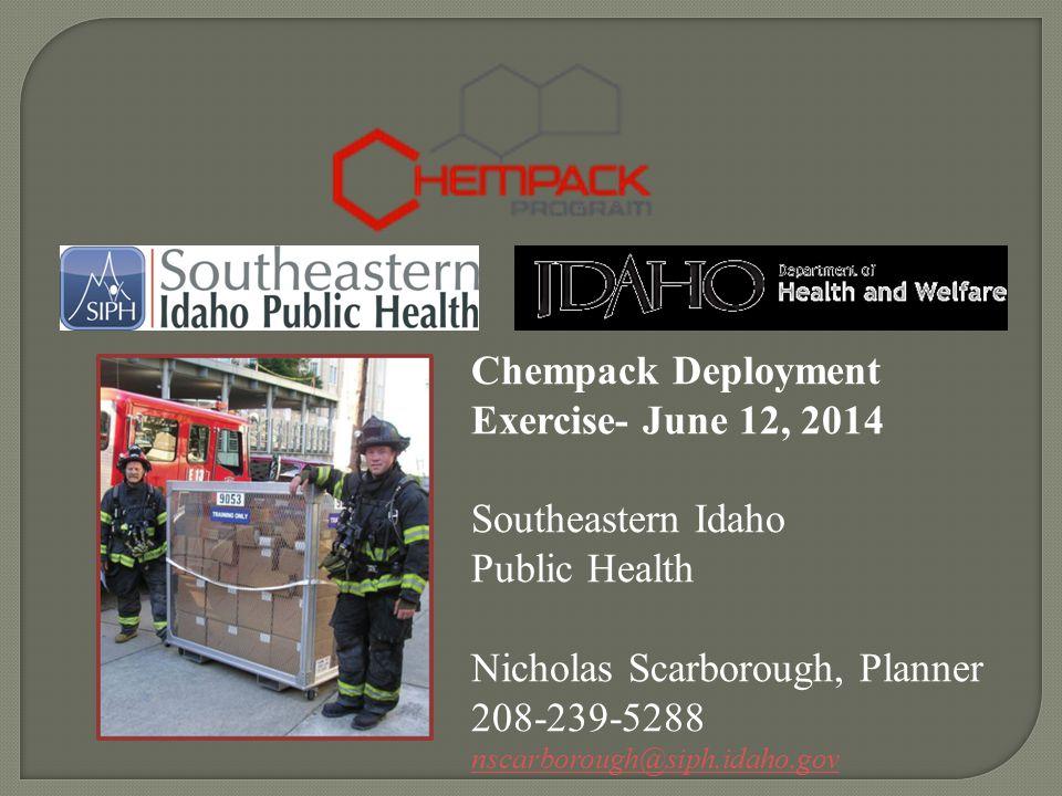 Chempack Deployment Exercise- June 12, 2014 Southeastern Idaho Public Health Nicholas Scarborough, Planner 208-239-5288 nscarborough@siph.idaho.gov