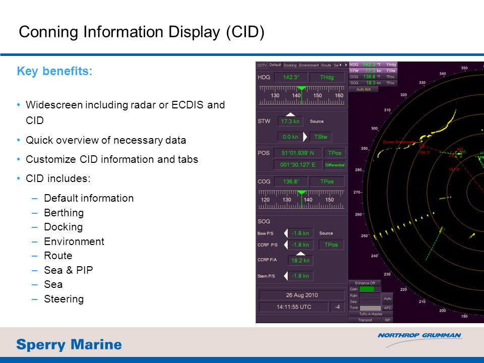 Conning Information Display (CID) Key benefits: Widescreen including radar or ECDIS and CID Quick overview of necessary data Customize CID information and tabs CID includes: –Default information –Berthing –Docking –Environment –Route –Sea & PIP –Sea –Steering