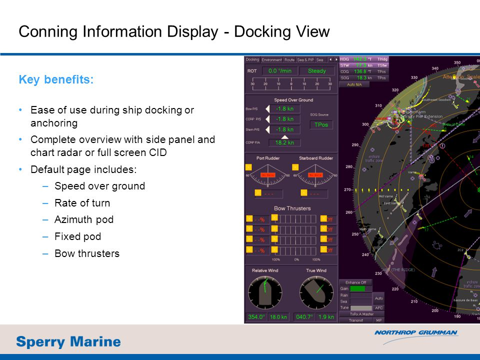 Conning Information Display - Docking View Key benefits: Ease of use during ship docking or anchoring Complete overview with side panel and chart radar or full screen CID Default page includes: –Speed over ground –Rate of turn –Azimuth pod –Fixed pod –Bow thrusters