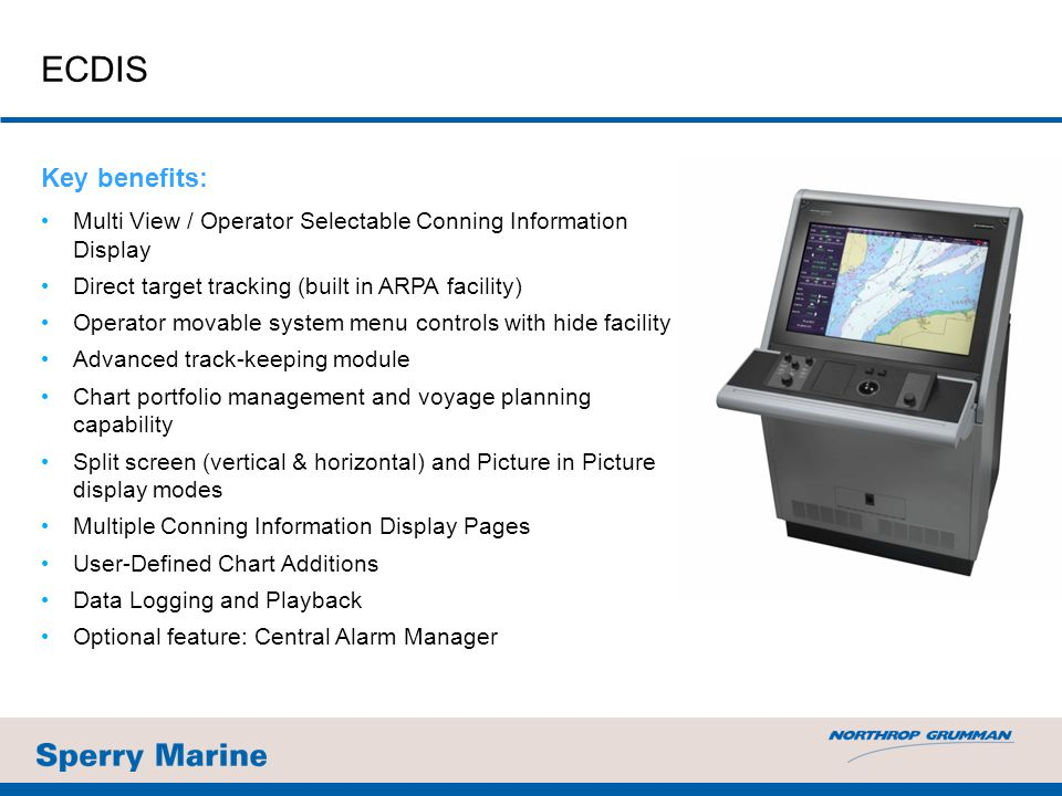 Key benefits: Multi View / Operator Selectable Conning Information Display Direct target tracking (built in ARPA facility) Operator movable system menu controls with hide facility Advanced track-keeping module Chart portfolio management and voyage planning capability Split screen (vertical & horizontal) and Picture in Picture display modes Multiple Conning Information Display Pages User-Defined Chart Additions Data Logging and Playback Optional feature: Central Alarm Manager ECDIS