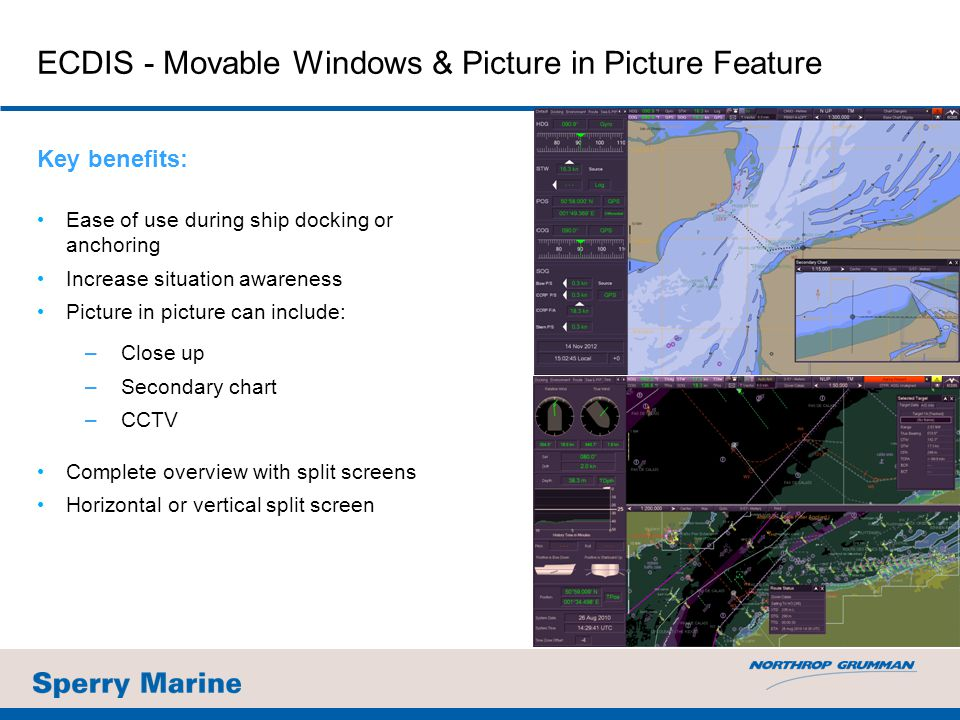 Key benefits: Ease of use during ship docking or anchoring Increase situation awareness Picture in picture can include: –Close up –Secondary chart –CC
