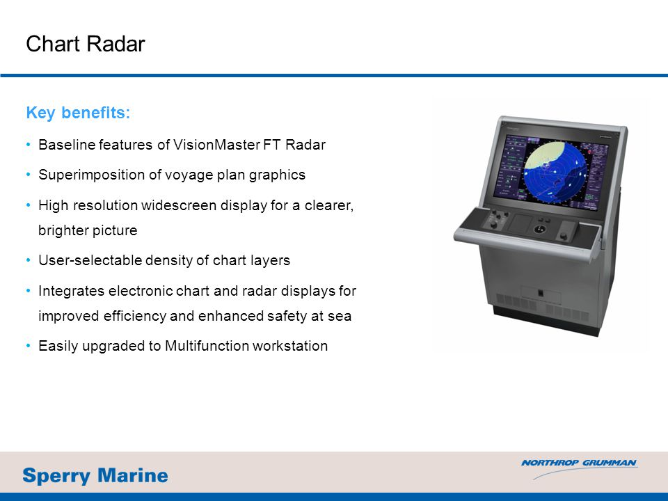 Chart Radar Key benefits: Baseline features of VisionMaster FT Radar Superimposition of voyage plan graphics High resolution widescreen display for a