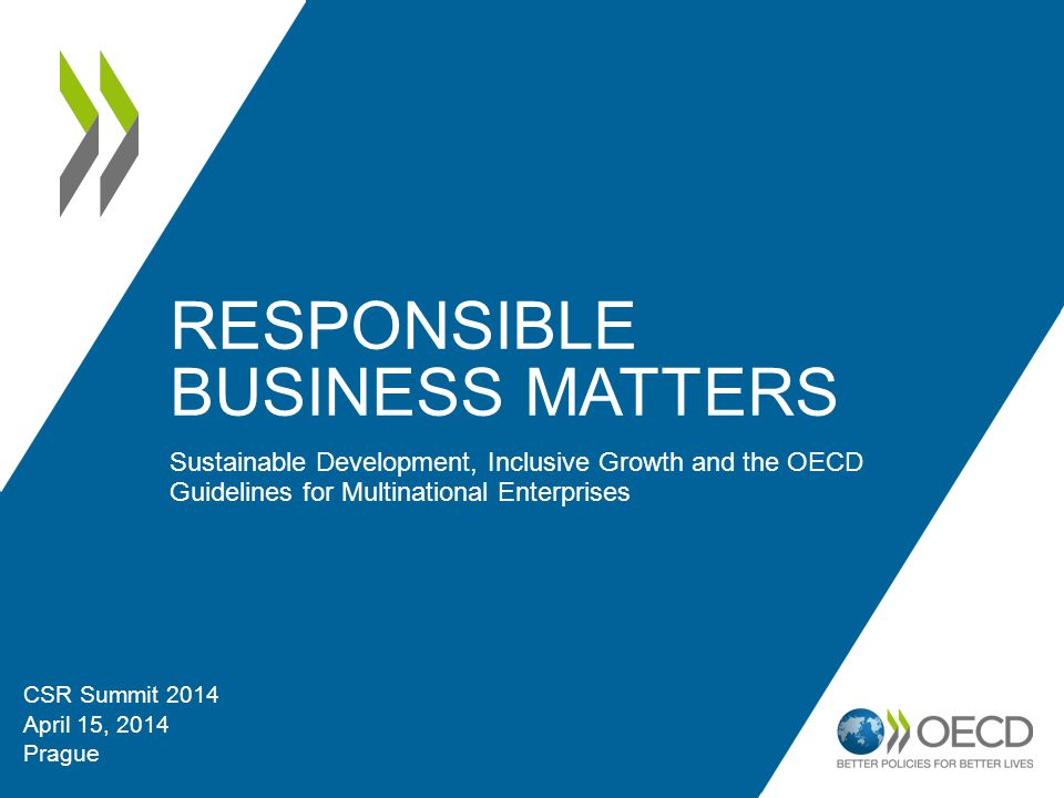 RESPONSIBLE BUSINESS MATTERS Sustainable Development, Inclusive Growth and the OECD Guidelines for Multinational Enterprises CSR Summit 2014 April 15, 2014 Prague