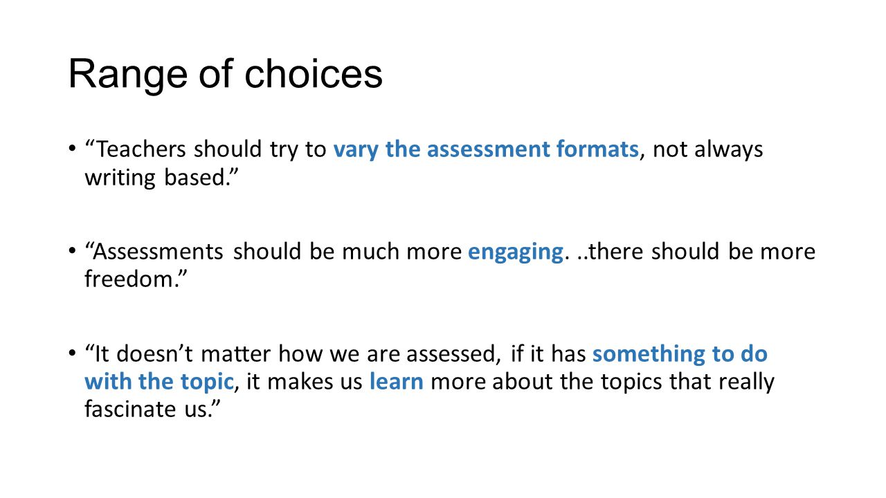 Range of choices Teachers should try to vary the assessment formats, not always writing based. Assessments should be much more engaging...there should be more freedom. It doesn't matter how we are assessed, if it has something to do with the topic, it makes us learn more about the topics that really fascinate us.