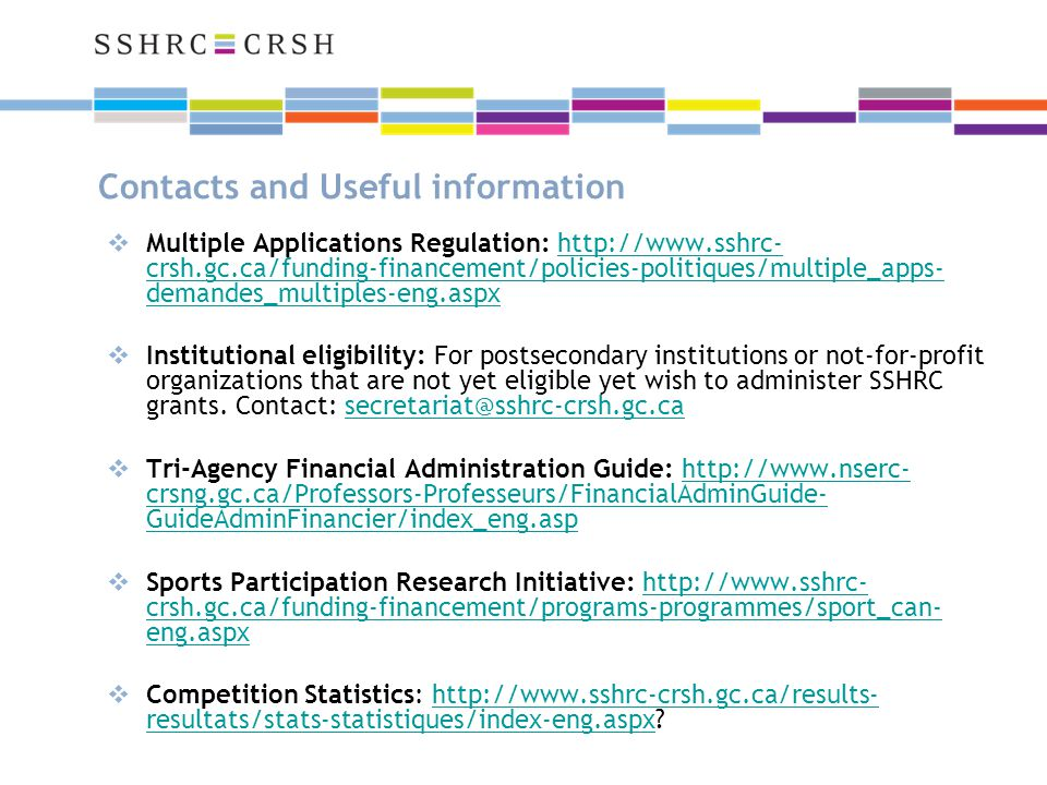 Contacts and Useful information  Multiple Applications Regulation: http://www.sshrc- crsh.gc.ca/funding-financement/policies-politiques/multiple_apps- demandes_multiples-eng.aspxhttp://www.sshrc- crsh.gc.ca/funding-financement/policies-politiques/multiple_apps- demandes_multiples-eng.aspx  Institutional eligibility: For postsecondary institutions or not-for-profit organizations that are not yet eligible yet wish to administer SSHRC grants.