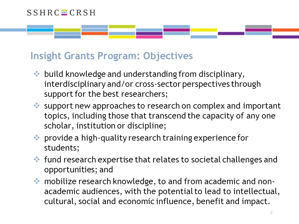 Insight Development Grants (IDG) Objectives:  To support research in its initial stages conducted by emerging and/or established scholars  To enable the development of new research questions, as well as experimentation with new methods, theoretical approaches, and/or ideas  may include case studies, pilot initiatives, and critical analyses of existing research