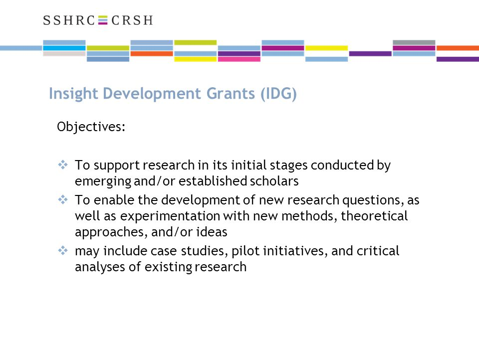 Insight Development Grants (IDG) Objectives:  To support research in its initial stages conducted by emerging and/or established scholars  To enable the development of new research questions, as well as experimentation with new methods, theoretical approaches, and/or ideas  may include case studies, pilot initiatives, and critical analyses of existing research