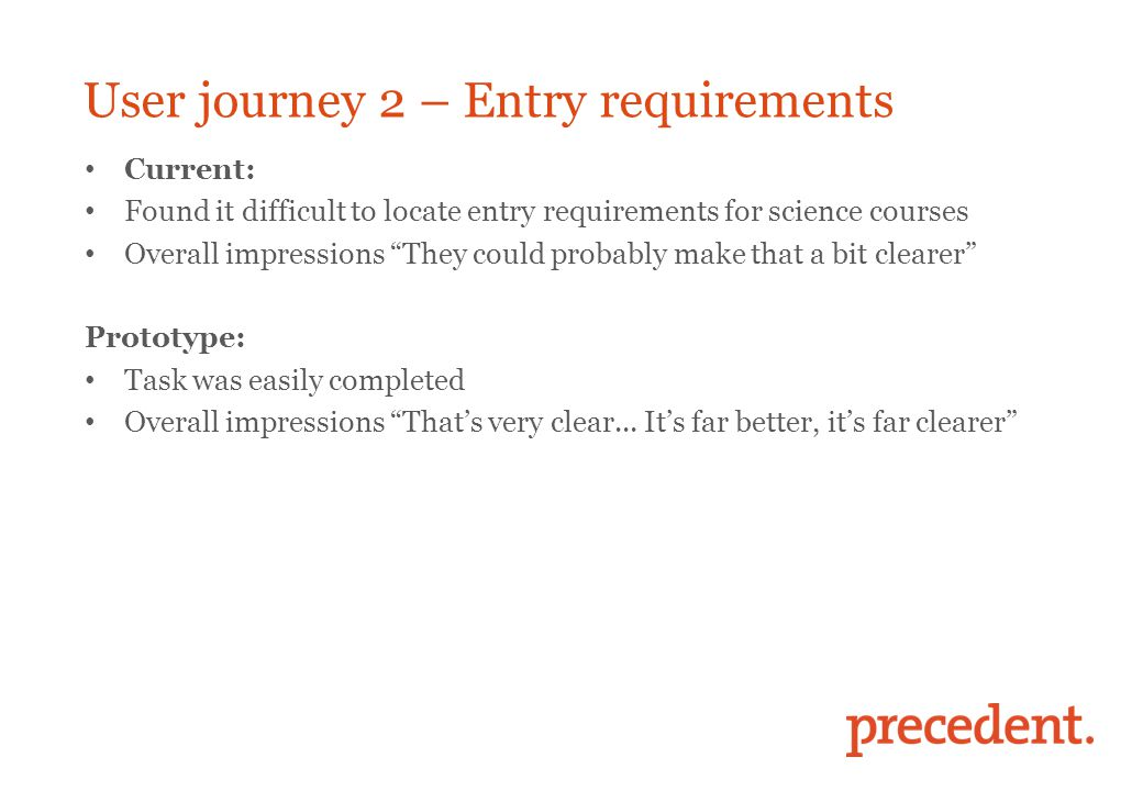 User journey 2 – Entry requirements Current: Found it difficult to locate entry requirements for science courses Overall impressions They could probably make that a bit clearer Prototype: Task was easily completed Overall impressions That's very clear...