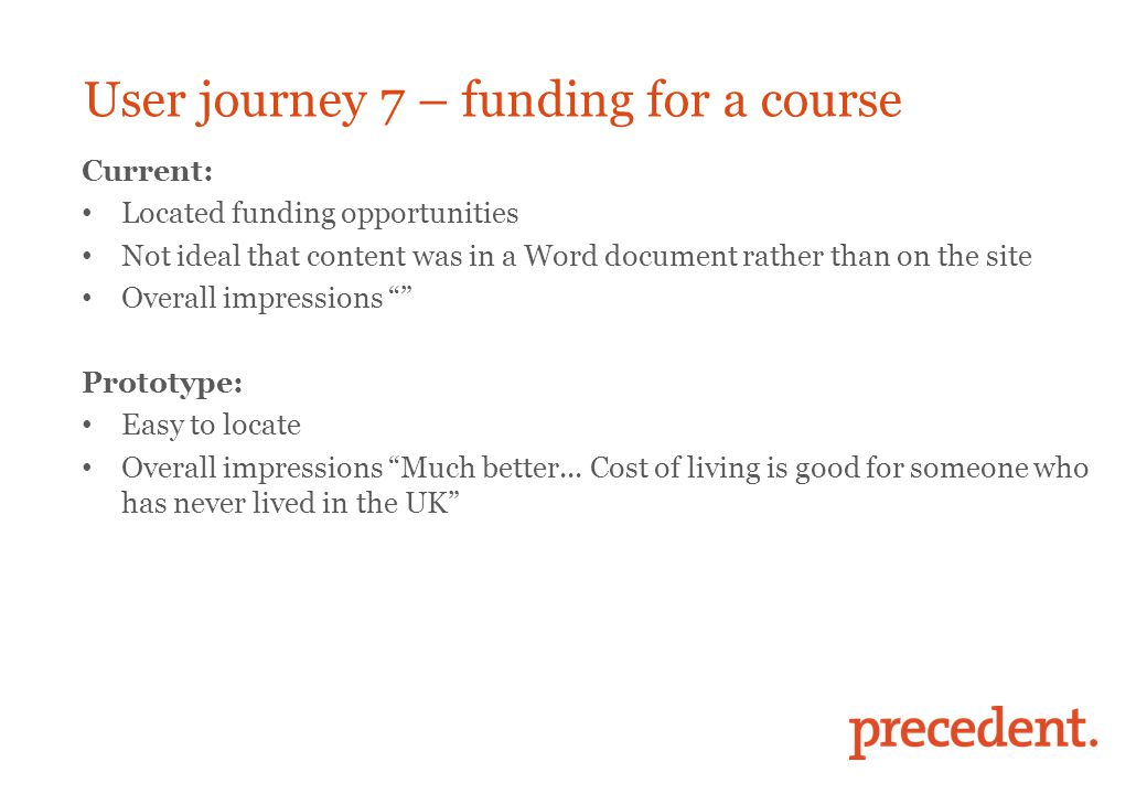 User journey 7 – funding for a course Current: Located funding opportunities Not ideal that content was in a Word document rather than on the site Overall impressions Prototype: Easy to locate Overall impressions Much better...