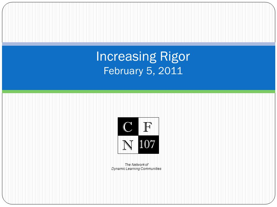 The Network of Dynamic Learning Communities C 107 F N Increasing Rigor February 5, 2011
