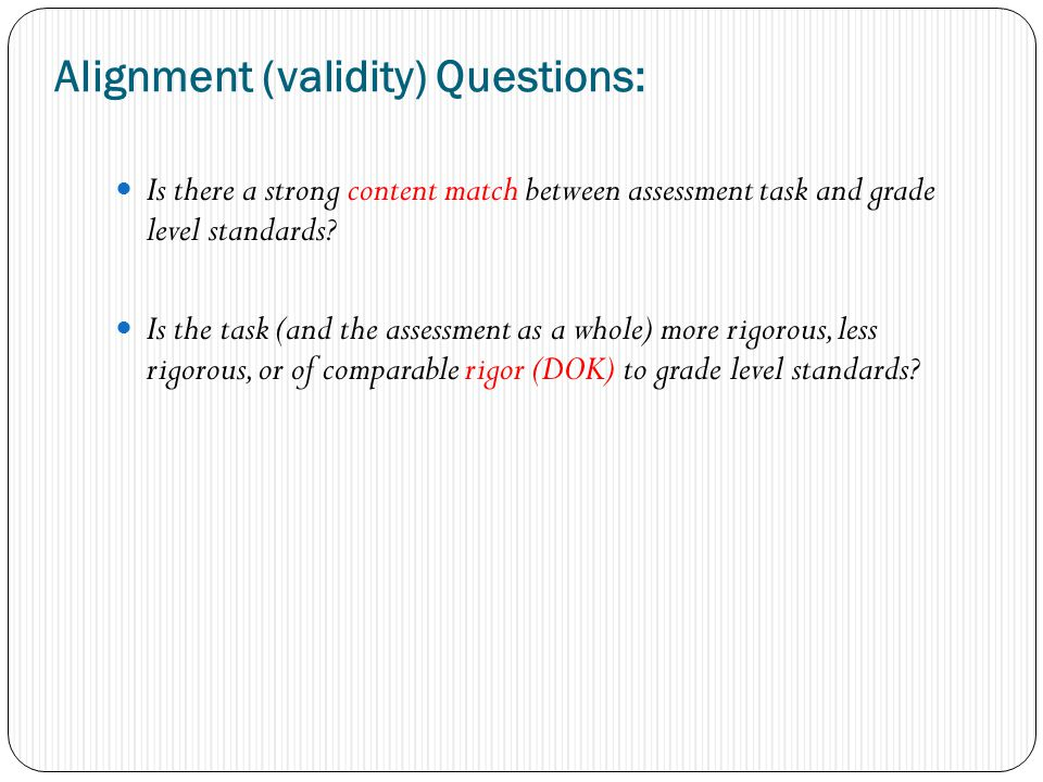 Alignment (validity) Questions: Is there a strong content match between assessment task and grade level standards.