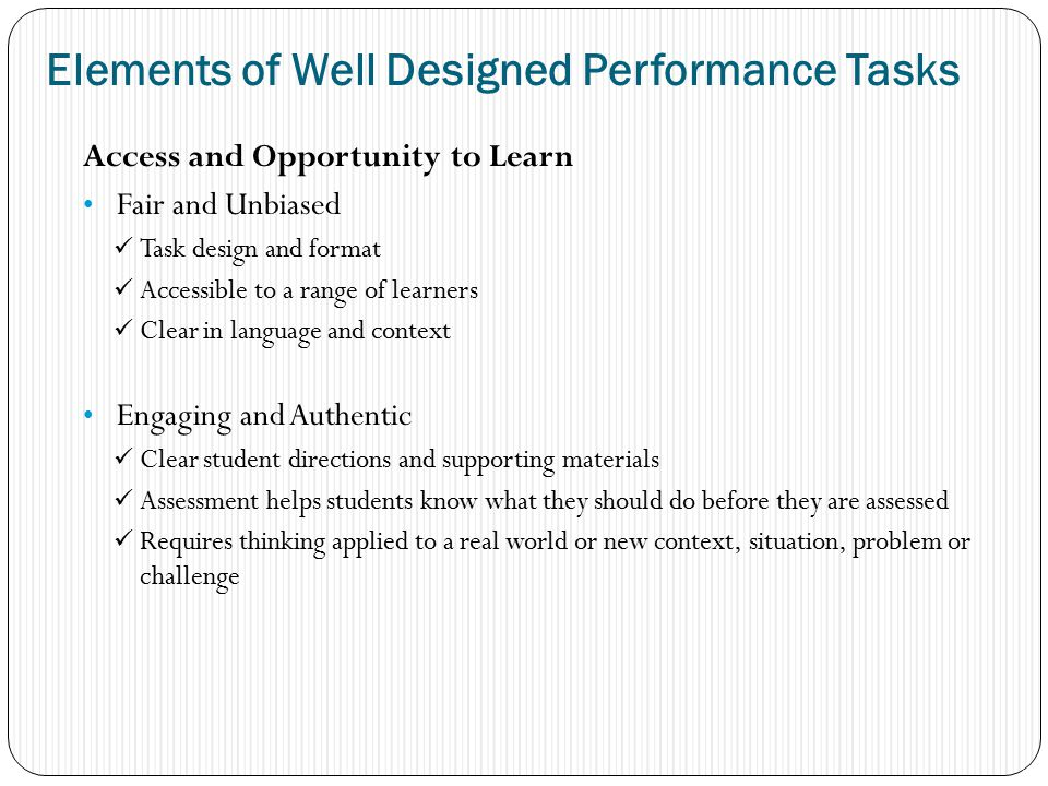 Access and Opportunity to Learn Fair and Unbiased Task design and format Accessible to a range of learners Clear in language and context Engaging and Authentic Clear student directions and supporting materials Assessment helps students know what they should do before they are assessed Requires thinking applied to a real world or new context, situation, problem or challenge 17 Elements of Well Designed Performance Tasks