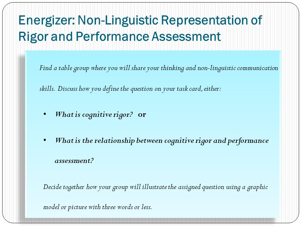 Energizer: Non-Linguistic Representation of Rigor and Performance Assessment Find a table group where you will share your thinking and non-linguistic communication skills.