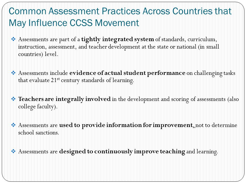 Common Assessment Practices Across Countries that May Influence CCSS Movement  Assessments are part of a tightly integrated system of standards, curriculum, instruction, assessment, and teacher development at the state or national (in small countries) level.