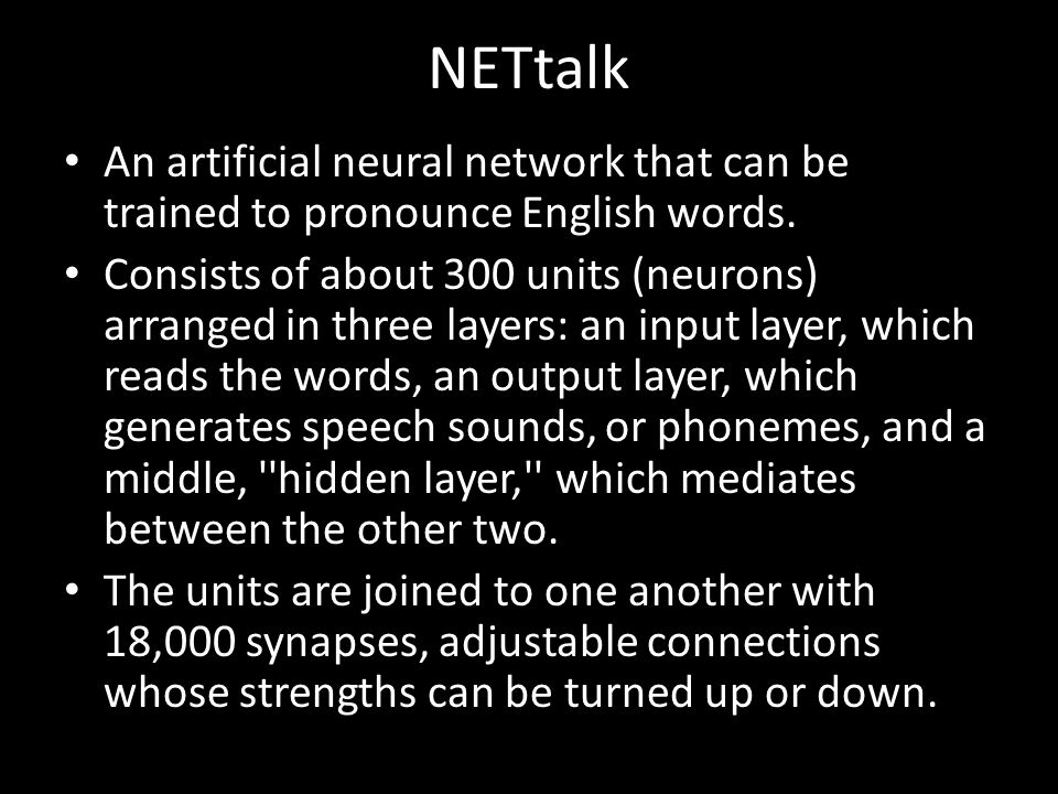 NETtalk An artificial neural network that can be trained to pronounce English words.