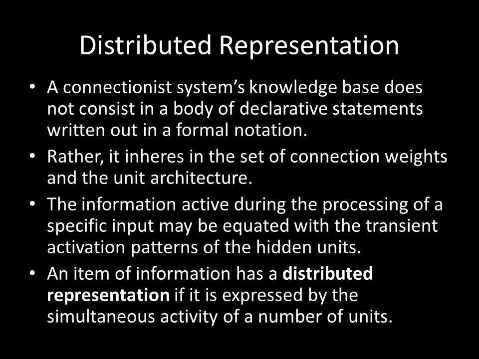 Distributed Representation A connectionist system's knowledge base does not consist in a body of declarative statements written out in a formal notation.