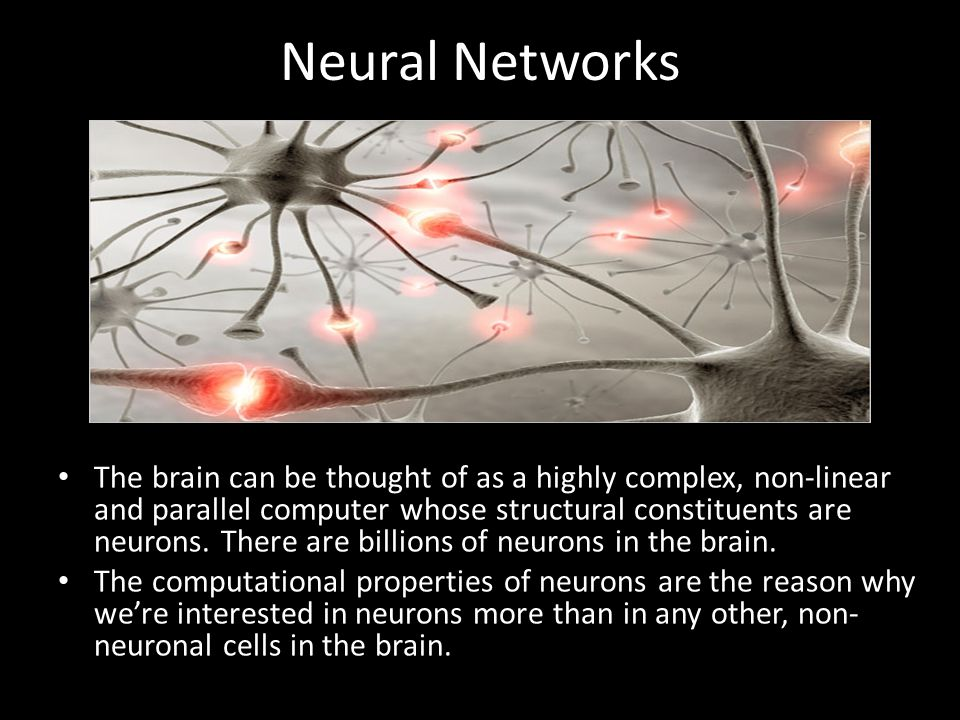 Neural Networks The brain can be thought of as a highly complex, non-linear and parallel computer whose structural constituents are neurons.