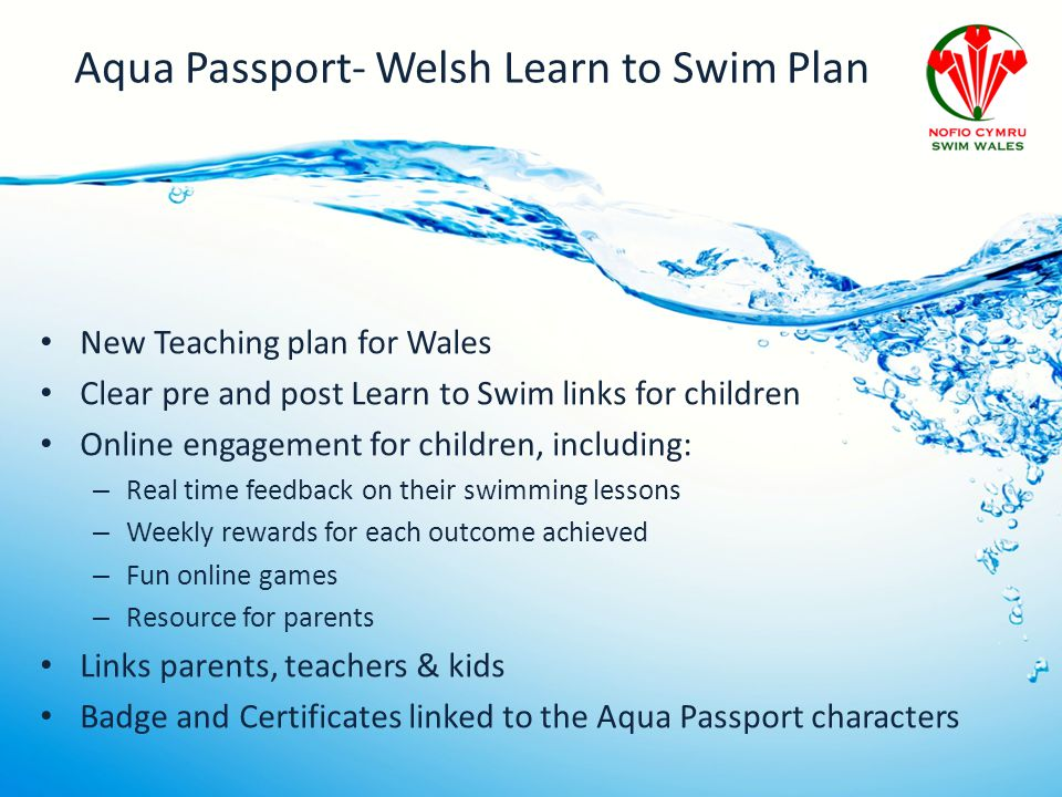 Aqua Passport- Welsh Learn to Swim Plan New Teaching plan for Wales Clear pre and post Learn to Swim links for children Online engagement for children, including: – Real time feedback on their swimming lessons – Weekly rewards for each outcome achieved – Fun online games – Resource for parents Links parents, teachers & kids Badge and Certificates linked to the Aqua Passport characters