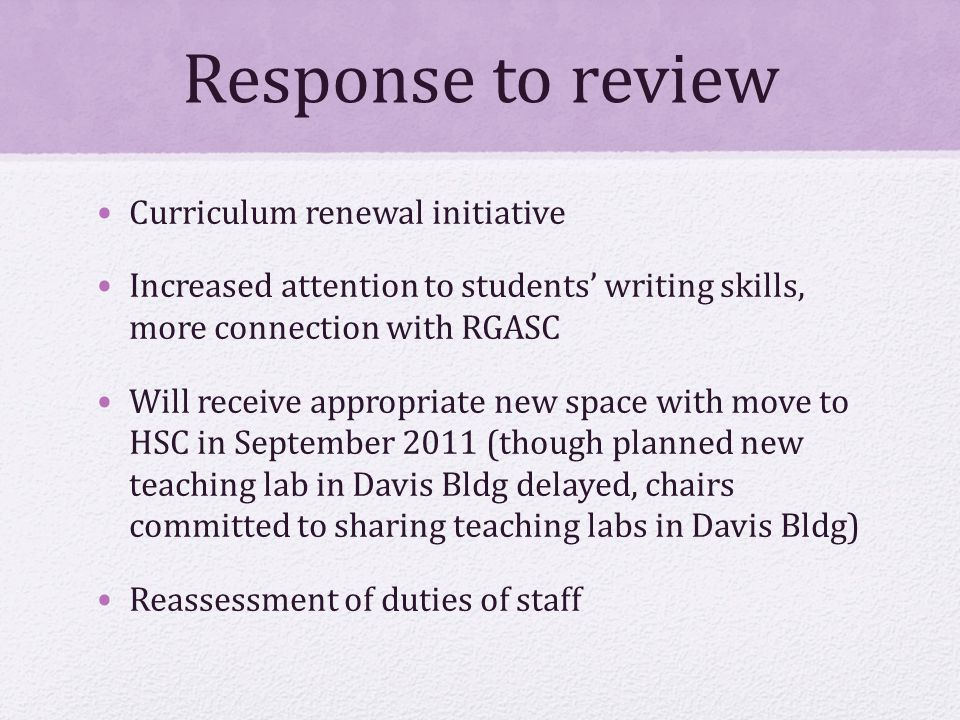 Response to review Curriculum renewal initiative Increased attention to students' writing skills, more connection with RGASC Will receive appropriate new space with move to HSC in September 2011 (though planned new teaching lab in Davis Bldg delayed, chairs committed to sharing teaching labs in Davis Bldg) Reassessment of duties of staff