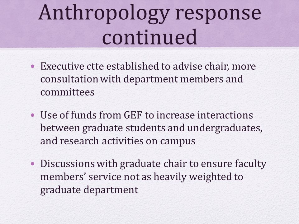 Anthropology response continued Executive ctte established to advise chair, more consultation with department members and committees Use of funds from GEF to increase interactions between graduate students and undergraduates, and research activities on campus Discussions with graduate chair to ensure faculty members' service not as heavily weighted to graduate department