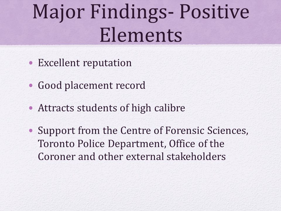 Major Findings- Positive Elements Excellent reputation Good placement record Attracts students of high calibre Support from the Centre of Forensic Sciences, Toronto Police Department, Office of the Coroner and other external stakeholders