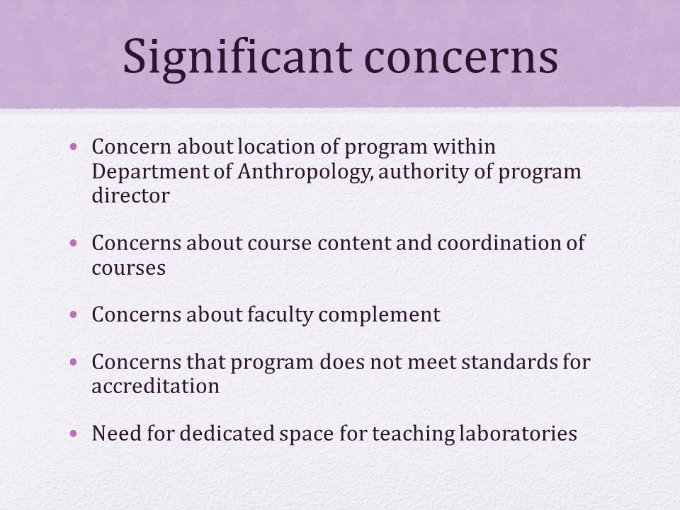 Significant concerns Concern about location of program within Department of Anthropology, authority of program director Concerns about course content and coordination of courses Concerns about faculty complement Concerns that program does not meet standards for accreditation Need for dedicated space for teaching laboratories