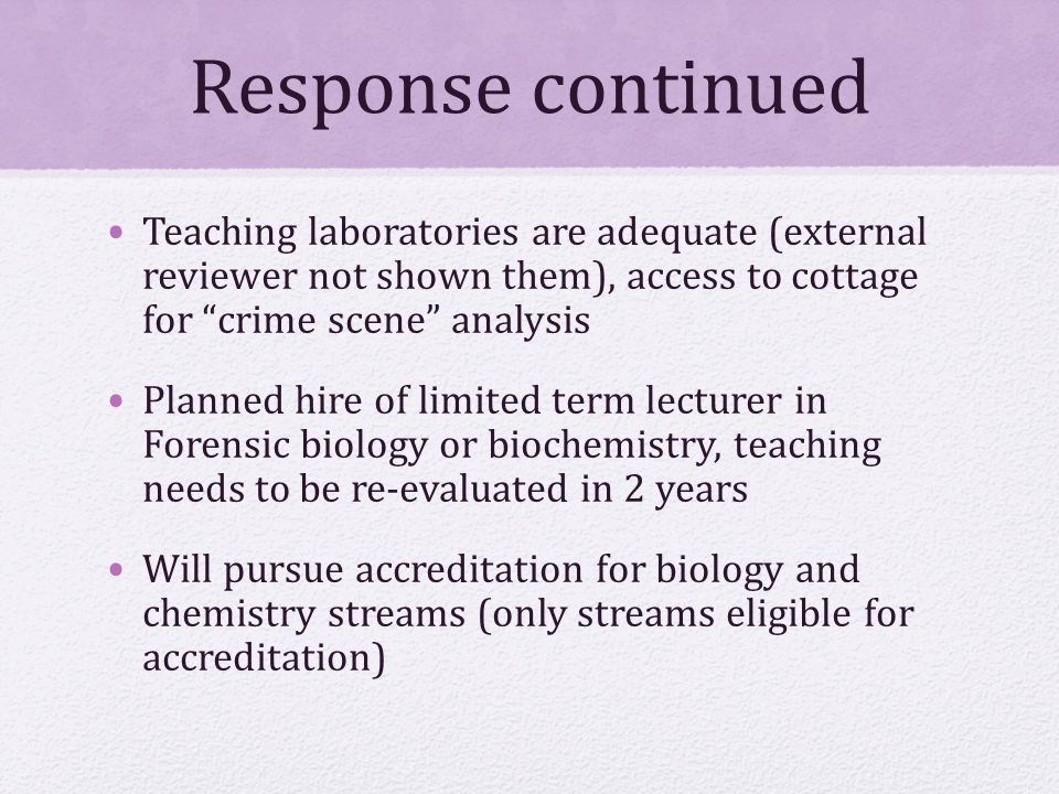 Response continued Teaching laboratories are adequate (external reviewer not shown them), access to cottage for crime scene analysis Planned hire of limited term lecturer in Forensic biology or biochemistry, teaching needs to be re-evaluated in 2 years Will pursue accreditation for biology and chemistry streams (only streams eligible for accreditation)
