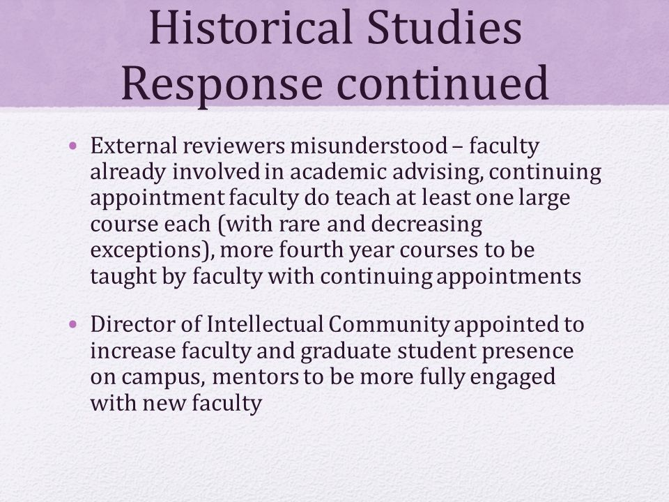 Historical Studies Response continued External reviewers misunderstood – faculty already involved in academic advising, continuing appointment faculty do teach at least one large course each (with rare and decreasing exceptions), more fourth year courses to be taught by faculty with continuing appointments Director of Intellectual Community appointed to increase faculty and graduate student presence on campus, mentors to be more fully engaged with new faculty