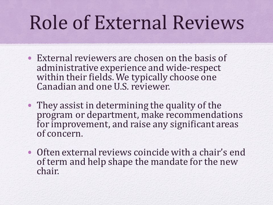 Role of External Reviews External reviewers are chosen on the basis of administrative experience and wide-respect within their fields.