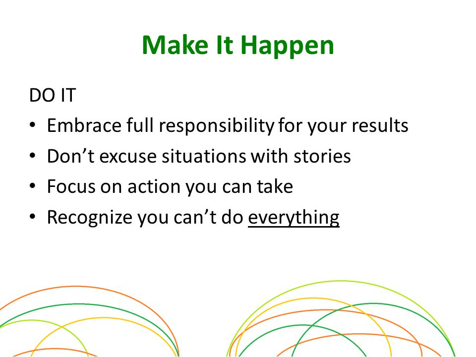 Make It Happen DO IT Embrace full responsibility for your results Don't excuse situations with stories Focus on action you can take Recognize you can't do everything