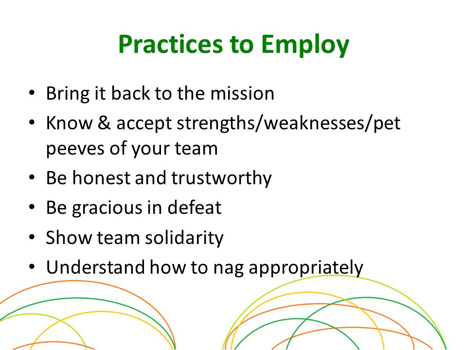 Practices to Employ Bring it back to the mission Know & accept strengths/weaknesses/pet peeves of your team Be honest and trustworthy Be gracious in defeat Show team solidarity Understand how to nag appropriately