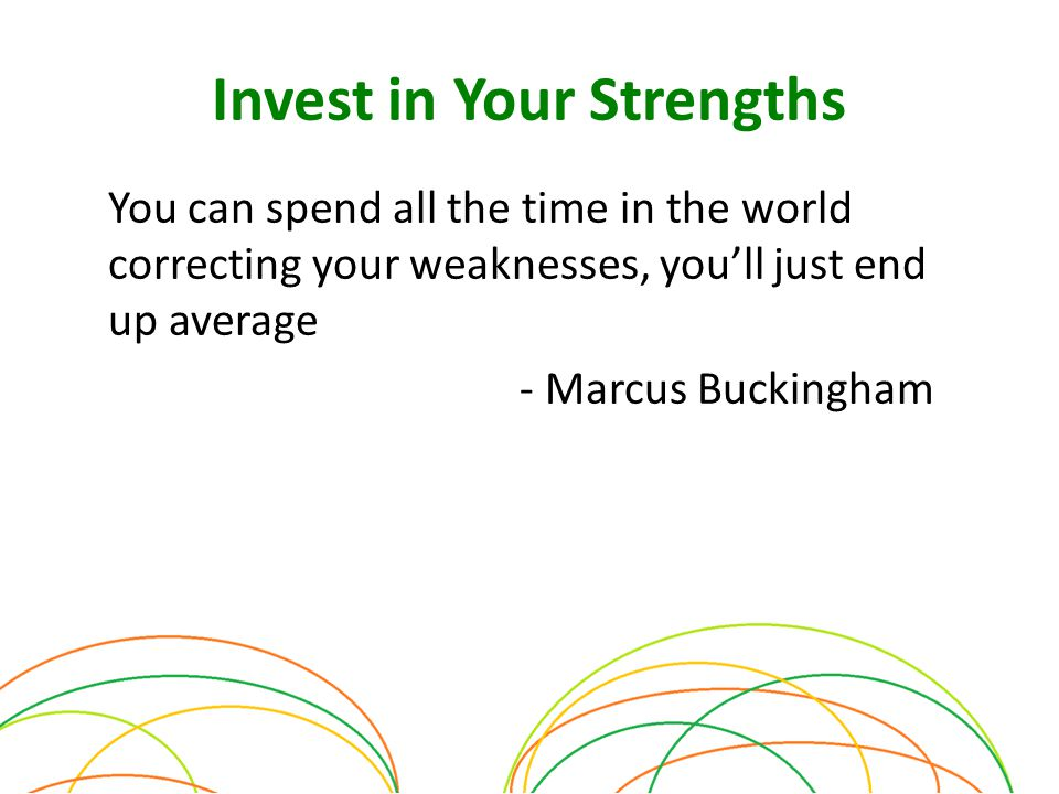Invest in Your Strengths You can spend all the time in the world correcting your weaknesses, you'll just end up average - Marcus Buckingham