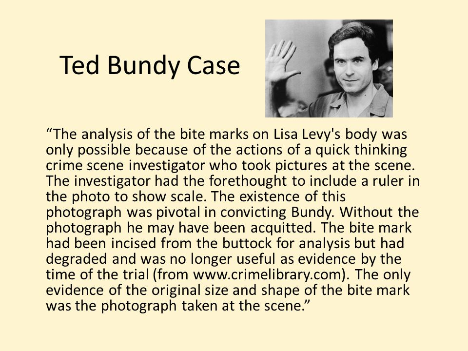 Ted Bundy Case The analysis of the bite marks on Lisa Levy s body was only possible because of the actions of a quick thinking crime scene investigator who took pictures at the scene.