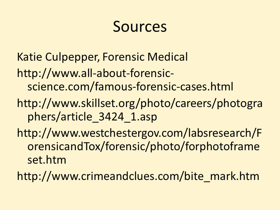 Sources Katie Culpepper, Forensic Medical http://www.all-about-forensic- science.com/famous-forensic-cases.html http://www.skillset.org/photo/careers/photogra phers/article_3424_1.asp http://www.westchestergov.com/labsresearch/F orensicandTox/forensic/photo/forphotoframe set.htm http://www.crimeandclues.com/bite_mark.htm