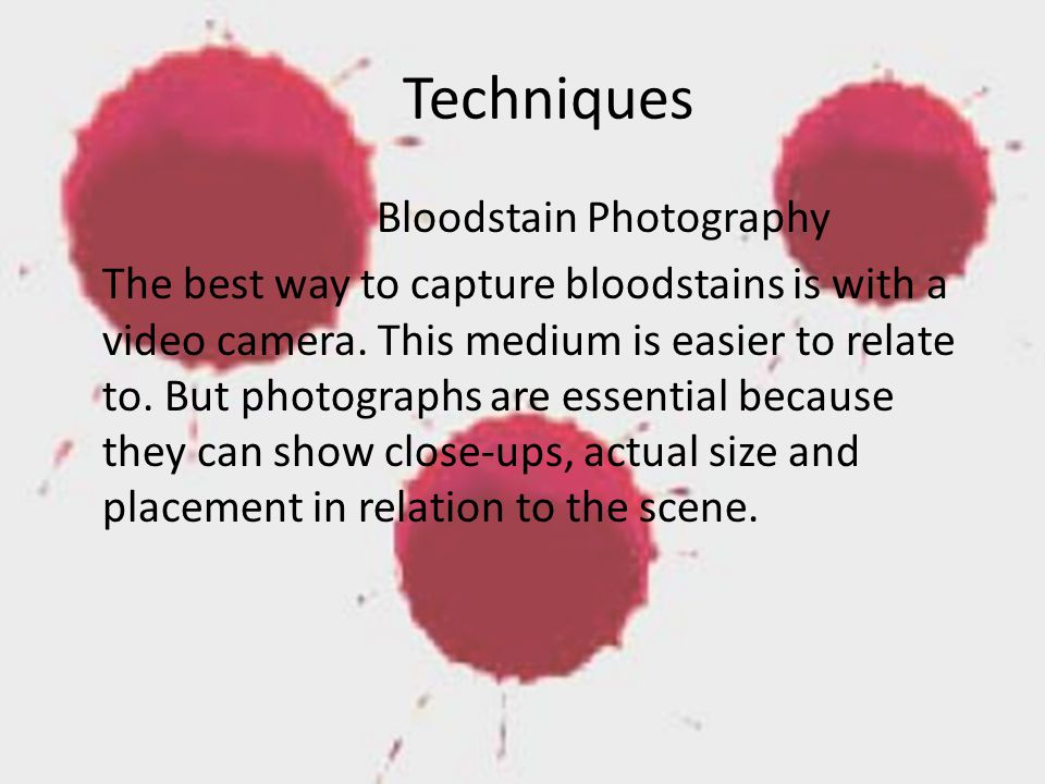 Techniques Bloodstain Photography The best way to capture bloodstains is with a video camera.