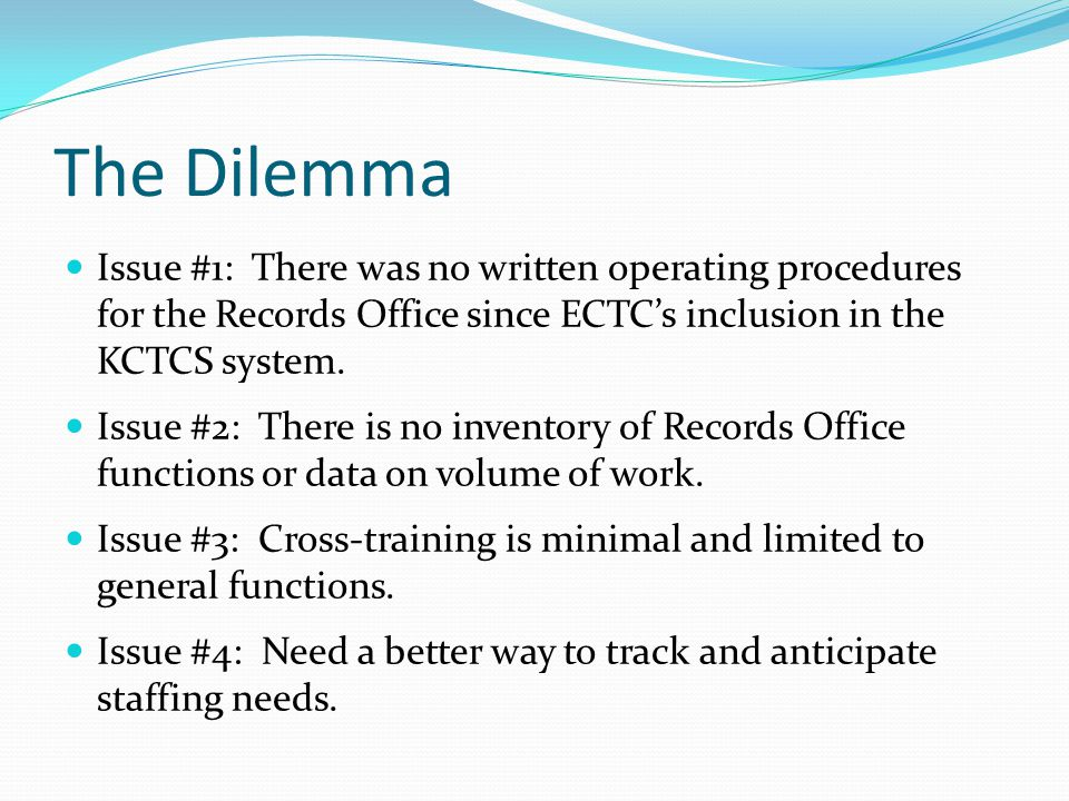 The Dilemma Issue #1: There was no written operating procedures for the Records Office since ECTC's inclusion in the KCTCS system. Issue #2: There is