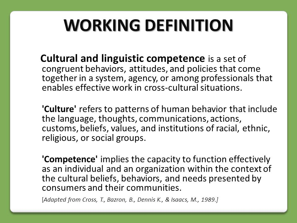 Cultural and linguistic competence is a set of congruent behaviors, attitudes, and policies that come together in a system, agency, or among professionals that enables effective work in cross-cultural situations.